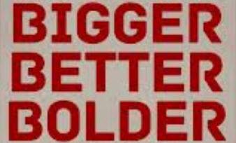Bigger! Better!! Bolder!!!